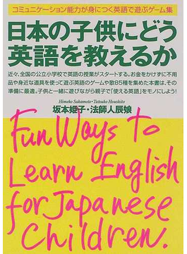 日本の子供にどう英語を教えるか コミュニケーション能力が身につく英語で遊ぶゲーム集