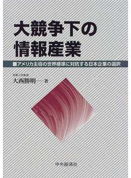 大競争下の情報産業 アメリカ主導の世界標準に対抗する日本企業の選択