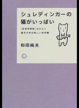 シュレディンガーの猫がいっぱい 「多世界解釈」がひらく量子力学の新しい世界観