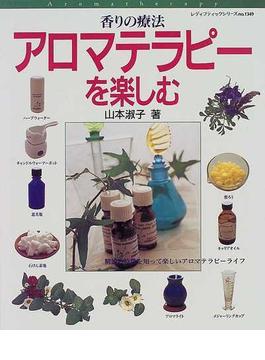 香りの療法アロマテラピーを楽しむ 精油の特徴を知って楽しいアロマテラピーライフ