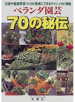 ベランダ園芸70の秘伝 花壇や健康野菜つくりが簡単にできるテクニックが満載
