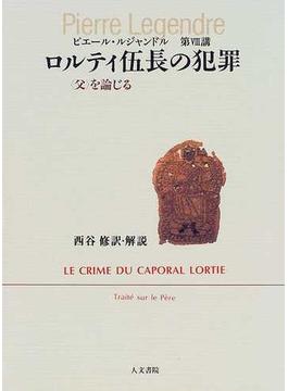 ロルティ伍長の犯罪 〈父〉を論じる ピエール・ルジャンドル第Ⅷ講