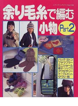 余り毛糸で編む小物 Part 2 バッグ・プチマフラー・帽子・ミトン・アクセサリーetc