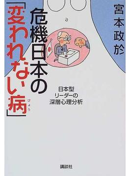 危機日本の「変われない病」 日本型リーダーの深層心理分析