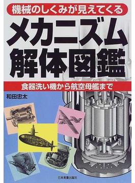 メカニズム解体図鑑 機械のしくみが見えてくる 食器洗い機から航空母艦まで