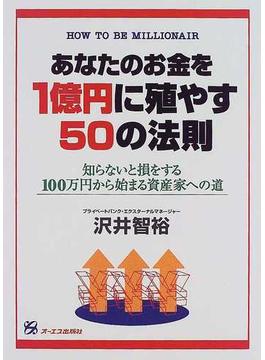 あなたのお金を1億円に殖やす50の法則 知らないと損をする100万円から始まる資産家への道