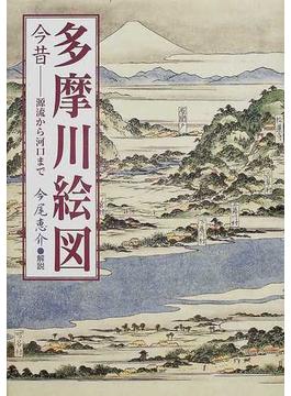 多摩川絵図 今昔−−源流から河口まで