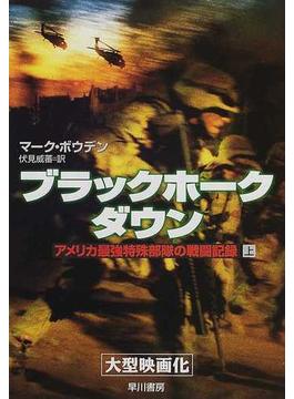 ブラックホーク・ダウン アメリカ最強特殊部隊の戦闘記録 上(ハヤカワ文庫 NF)