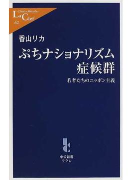 ぷちナショナリズム症候群 若者たちのニッポン主義(中公新書ラクレ)