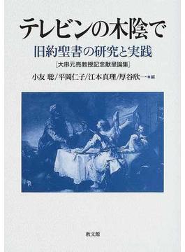テレビンの木陰で 旧約聖書の研究と実践 大串元亮教授記念献呈論集