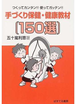手づくり保健・健康教材(150選) つくってカンタン!!使ってガッテン!!