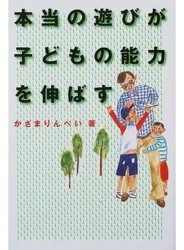 本当の遊びが子どもの能力を伸ばす 家族みんなが仲よくなる魔法の本