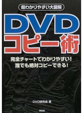 DVDコピー術 さあ、DVDコピー・ワールドへレッツゴー! 誰でも絶対コピーできる!至れり尽くせりの完全図解!