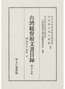台湾総督府文書目録 第13巻 明治三十九年 中