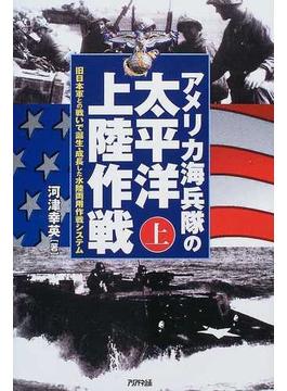 アメリカ海兵隊の太平洋上陸作戦 上 旧日本軍との戦いで誕生・成長した水陸両用作戦システム