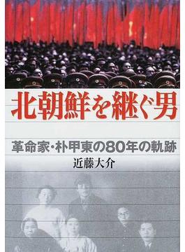 北朝鮮を継ぐ男 革命家・朴甲東の80年の軌跡