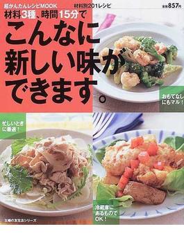 材料3種、時間15分でこんなに新しい味ができます。 材料別201レシピ(主婦の友生活シリーズ)