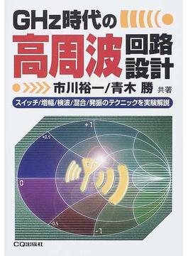 GHz時代の高周波回路設計 スイッチ/増幅/検波/混合/発振のテクニックを実験解説
