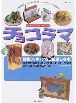 チョコラマ 海洋堂の動物フィギュアを使ったスモール・ジオラマ・ワールド制作ガイド 動物フィギュアを3倍楽しむ本!