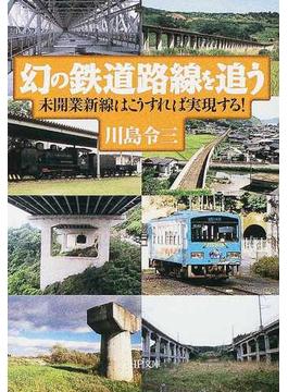 幻の鉄道路線を追う 未開業新線はこうすれば実現する!(PHP文庫)