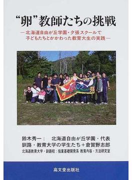 """""""卵""""教師たちの挑戦 北海道自由が丘学園・夕張スクールで子どもたちとかかわった教育大生の実践"""