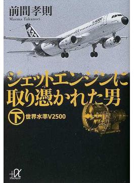ジェットエンジンに取り憑かれた男 下 世界水準V2500(講談社+α文庫)