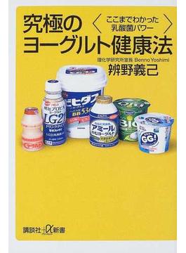 究極のヨーグルト健康法 ここまでわかった乳酸菌パワー(講談社+α新書)