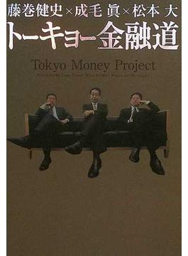 トーキョー金融道 藤巻健史、成毛真、松本大 トーキョーの、ニッポンの、世界の金融のイマがもっとも過激にわかる本。