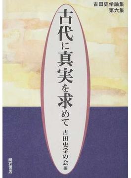 古代に真実を求めて 古田史学論集 第6集