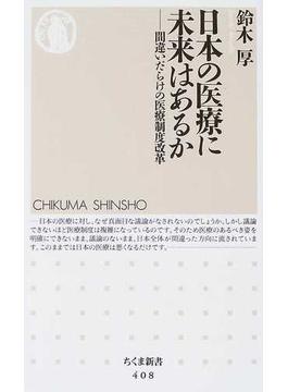 日本の医療に未来はあるか 間違いだらけの医療制度改革(ちくま新書)