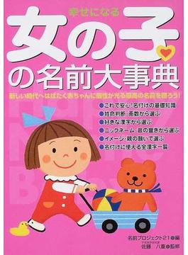 幸せになる女の子の名前大事典 新しい時代へはばたく赤ちゃんに個性が光る最高の名前を贈ろう!