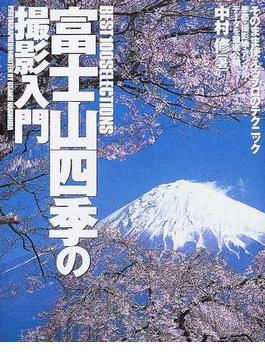 富士山四季の撮影入門 Best 100 selections そのまま使えるプロのテクニック季節・撮影地・アングル・データを徹底公開