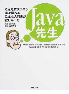 Java先生 こんなにスラスラ楽々学べるこんな入門書が欲しかった Javaの世界へようこそ!週1回×7週の本講義ではJavaによるプログラミングを基本から。