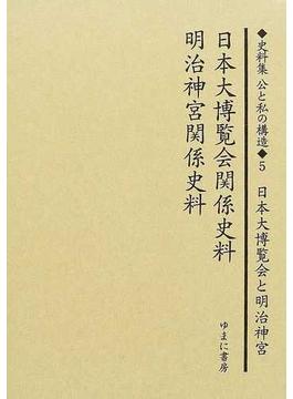 史料集公と私の構造 日本における公共を考えるために 復刻 5 日本大博覧会関係史料 明治神宮関係史料
