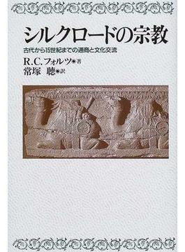 シルクロードの宗教 古代から15世紀までの通商と文化交流