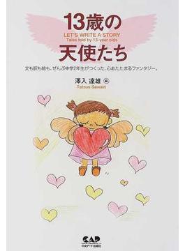 13歳の天使たち Let's write a story Tales told by 13‐year olds 文も訳も絵も、ぜんぶ中学2年生がつくった、心あたたまるファンタジー。