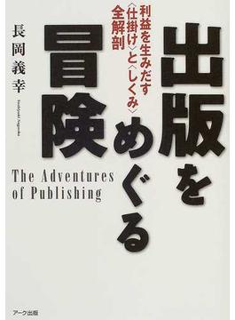 出版をめぐる冒険 利益を生みだす〈仕掛け〉と〈しくみ〉全解剖