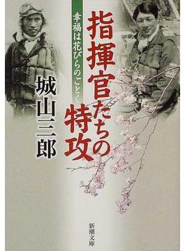 指揮官たちの特攻 幸福は花びらのごとく(新潮文庫)