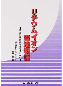リチウムイオン電池物語 日本の技術が世界でブレイク
