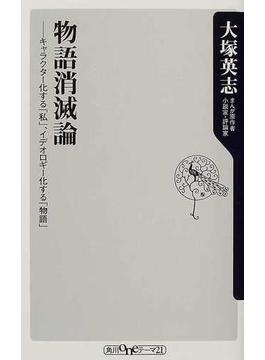 物語消滅論 キャラクター化する「私」、イデオロギー化する「物語」(角川oneテーマ21)