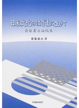 日米文化のはざまに生きて 齋藤襄治論稿集