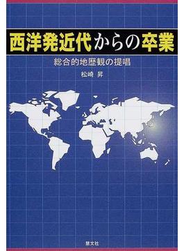 西洋発近代からの卒業 総合的地歴観の提唱
