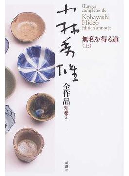 小林秀雄全作品 別巻3 無私を得る道 上