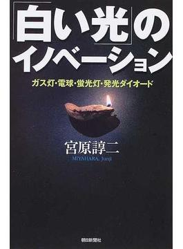 「白い光」のイノベーション ガス灯・電球・蛍光灯・発光ダイオード(朝日選書)