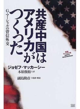 共産中国はアメリカがつくった G・マーシャルの背信外交