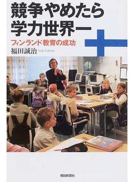 競争やめたら学力世界一 フィンランド教育の成功(朝日選書)