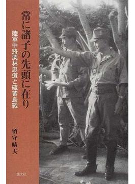 常に諸子の先頭に在り 陸軍中將栗林忠道と硫黄島戰