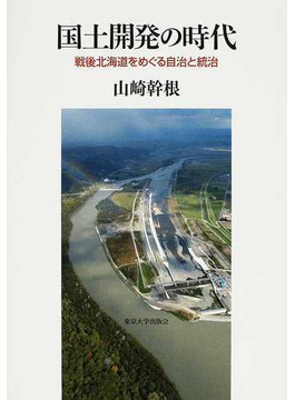 国土開発の時代 戦後北海道をめぐる自治と統治