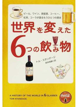世界を変えた6つの飲み物 ビール、ワイン、蒸留酒、コーヒー、紅茶、コーラが語るもうひとつの歴史