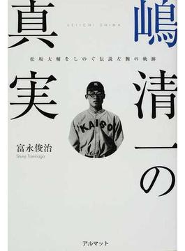 嶋清一の真実 松坂大輔をしのぐ伝説左腕の軌跡